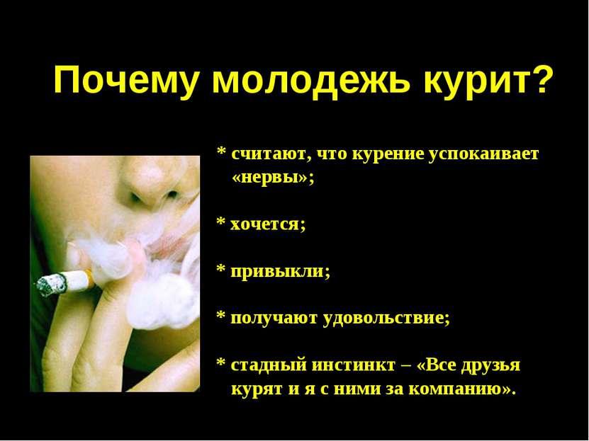 Почему молодежь курит? * считают, что курение успокаивает «нервы»; * хочется;...