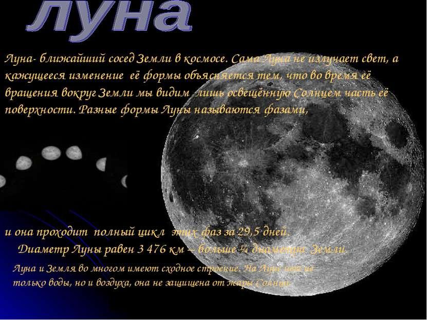 Луна- ближайший сосед Земли в космосе. Сама Луна не излучает свет, а кажущеес...