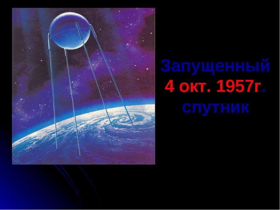 Запущенный 4 окт. 1957г. спутник