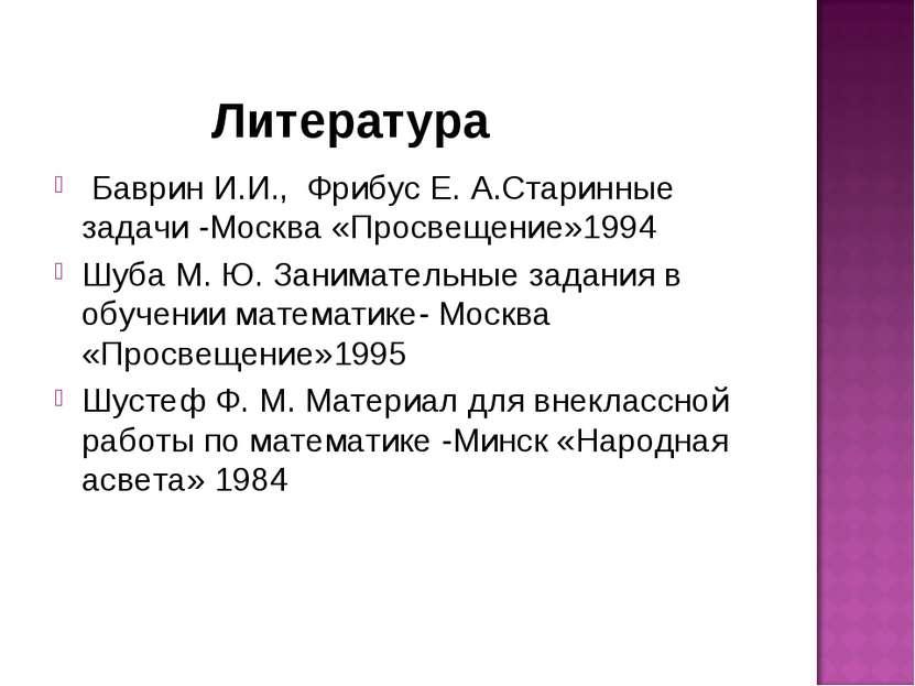 Литература Баврин И.И., Фрибус Е. А.Старинные задачи -Москва «Просвещение»199...