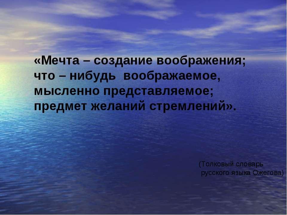 «Мечта – создание воображения; что – нибудь воображаемое, мысленно представля...