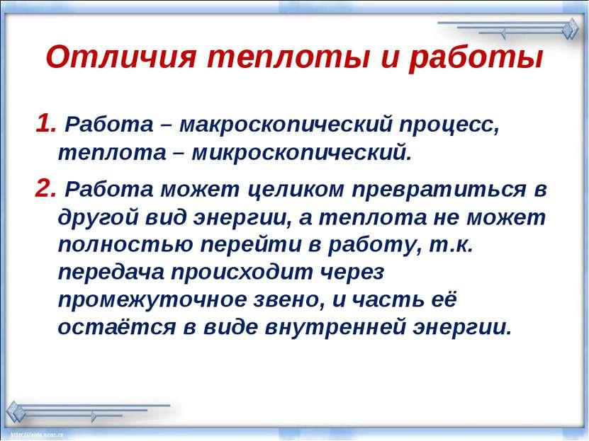 Отличия теплоты и работы 1. Работа – макроскопический процесс, теплота – микр...
