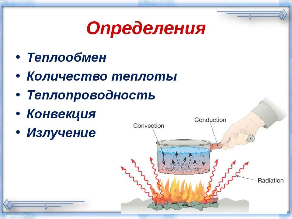 Определения Теплообмен Количество теплоты Теплопроводность Конвекция Излучение
