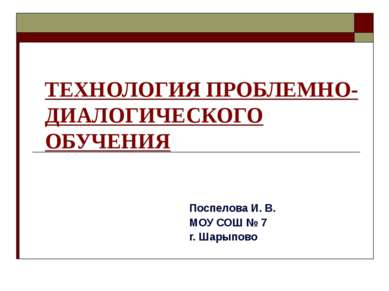 ТЕХНОЛОГИЯ ПРОБЛЕМНО- ДИАЛОГИЧЕСКОГО ОБУЧЕНИЯ Поспелова И. В. МОУ СОШ № 7 г. ...