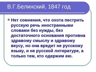 В.Г.Белинский, 1847 год Нет сомнения, что охота пестрить русскую речь иностра...