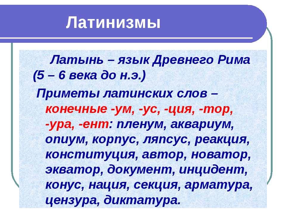 Латинизмы Латынь – язык Древнего Рима (5 – 6 века до н.э.) Приметы латинских ...