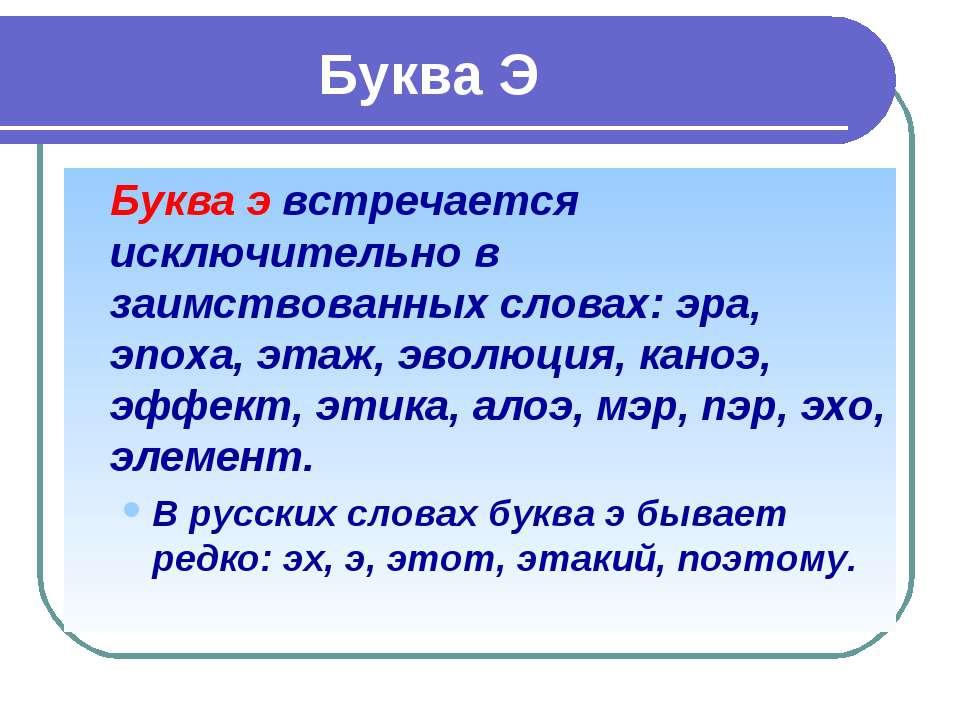 Буква Э Буква э встречается исключительно в заимствованных словах: эра, эпоха...