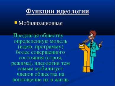 Функции идеологии Мобилизационная Предлагая обществу определенную модель (иде...