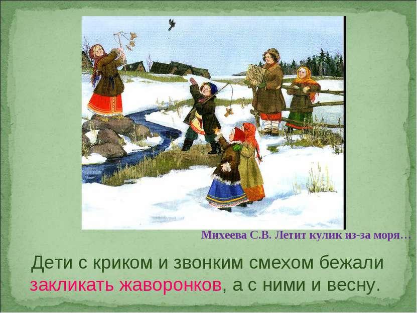 Дети с криком и звонким смехом бежали закликать жаворонков, а с ними и весну....
