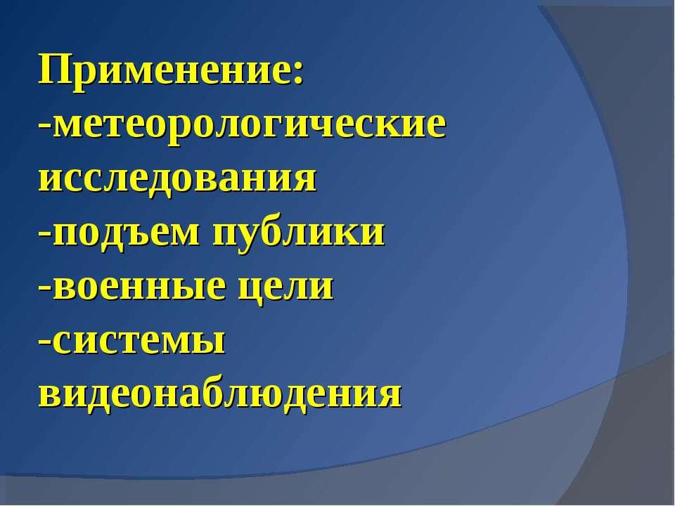 Применение: -метеорологические исследования -подъем публики -военные цели -си...