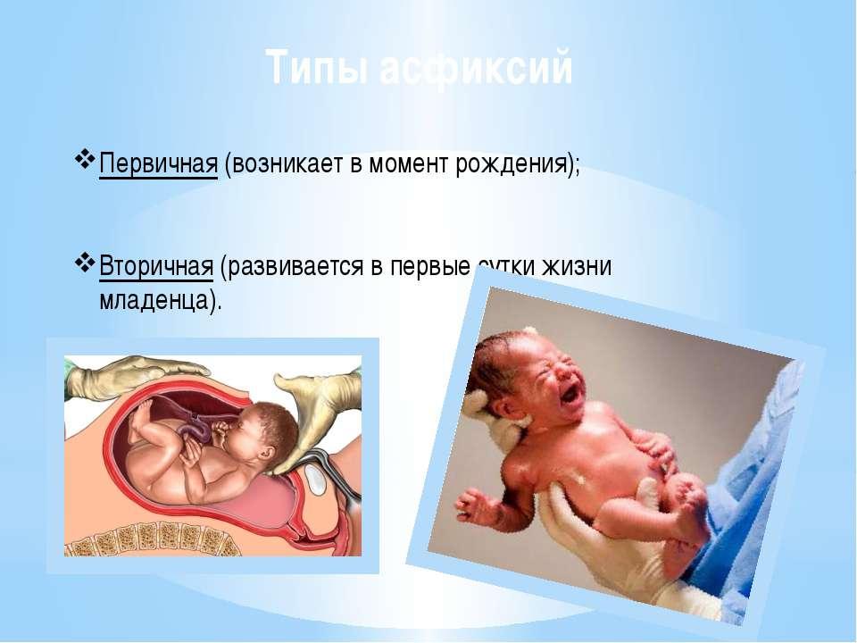Типы асфиксий Первичная (возникает в момент рождения); Вторичная (развивается...