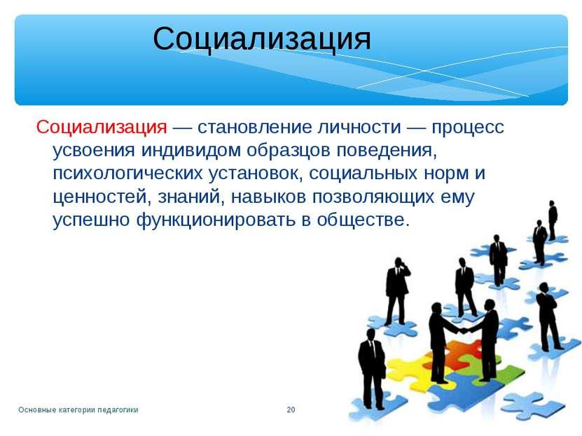 Основные категории педагогики * Социализация Социализация— становление лично...