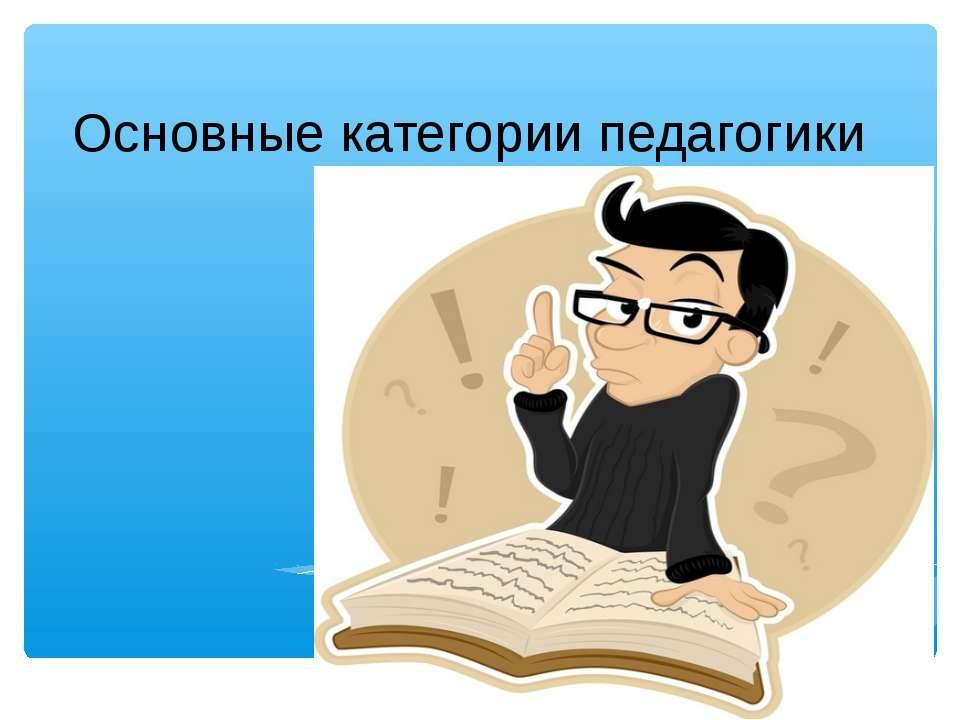 Основные категории педагогики Основные категории педагогики