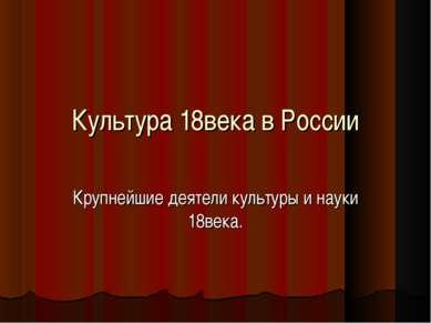 Культура 18века в России Крупнейшие деятели культуры и науки 18века.