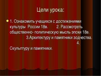 Цели урока: 1. Ознакомить учащихся с достижениями культуры России 18в. 2. Рас...