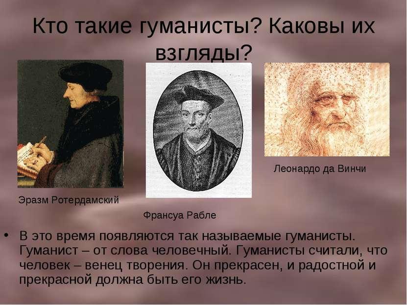 Кто такие гуманисты? Каковы их взгляды? В это время появляются так называемые...