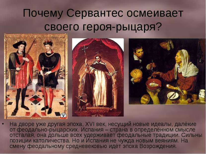 Почему Сервантес осмеивает своего героя-рыцаря? На дворе уже другая эпоха, XV...