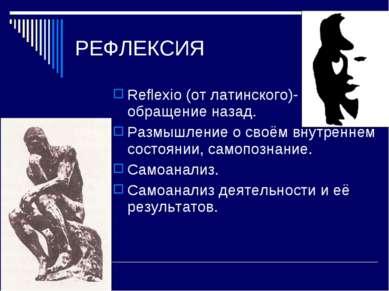 РЕФЛЕКСИЯ Reflexio (от латинского)- обращение назад. Размышление о своём внут...