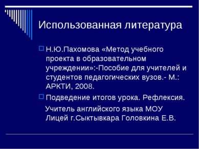 Использованная литература Н.Ю.Пахомова «Метод учебного проекта в образователь...