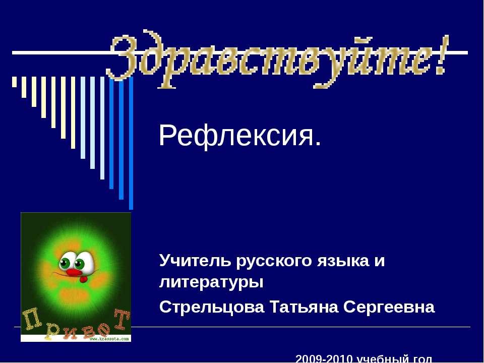 Рефлексия. Учитель русского языка и литературы Стрельцова Татьяна Сергеевна 2...