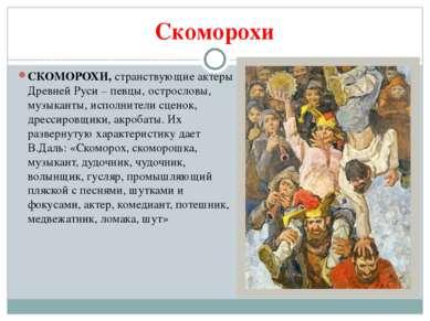 Скоморохи СКОМОРОХИ,странствующие актеры Древней Руси – певцы, острословы, м...