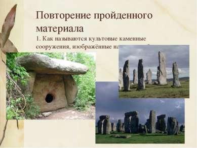 Повторение пройденного материала 1. Как называются культовые каменные сооруже...