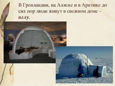 В Гренландии, на Аляске и в Арктике до сих пор люди живут в снежном доме - иглу.