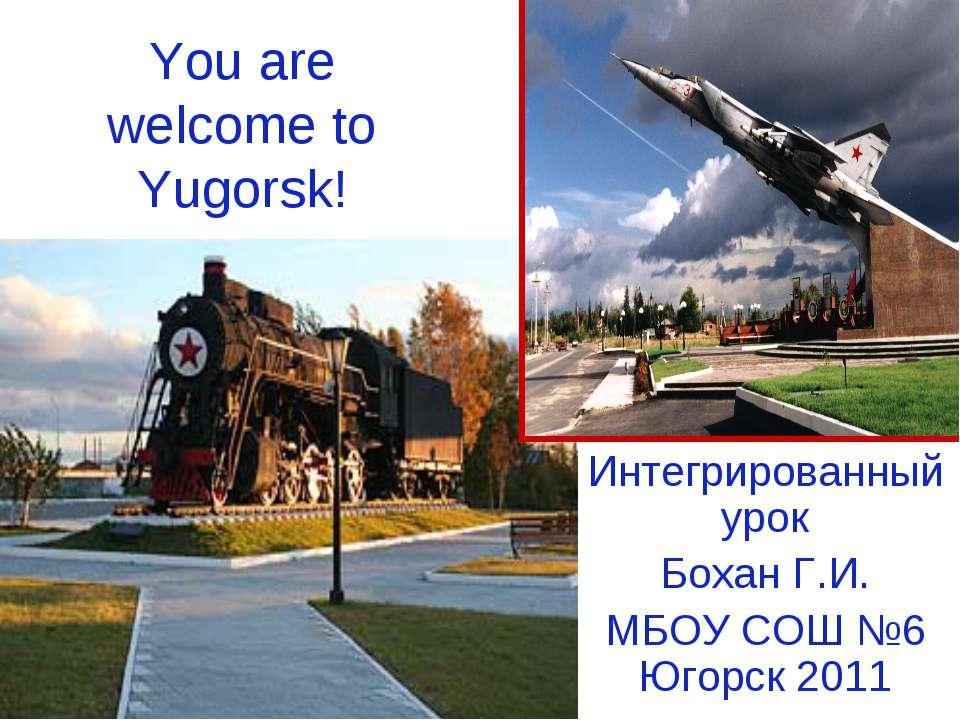 You are welcome to Yugorsk! Интегрированный урок Бохан Г.И. МБОУ СОШ №6 Югорс...