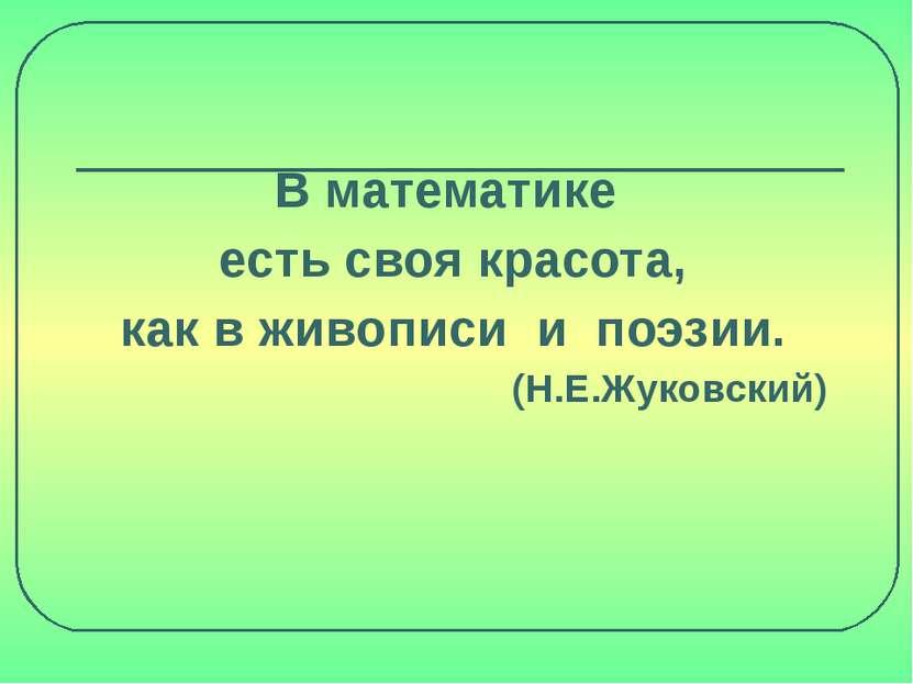 В математике есть своя красота, как в живописи и поэзии. (Н.Е.Жуковский)