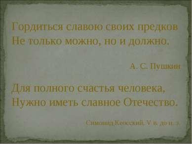 Гордиться славою своих предков Не только можно, но и должно. А. С. Пушкин Для...