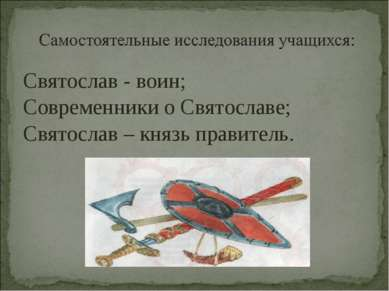 Святослав - воин; Современники о Святославе; Святослав – князь правитель.