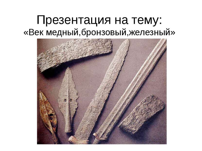 Презентация на тему: «Век медный,бронзовый,железный»