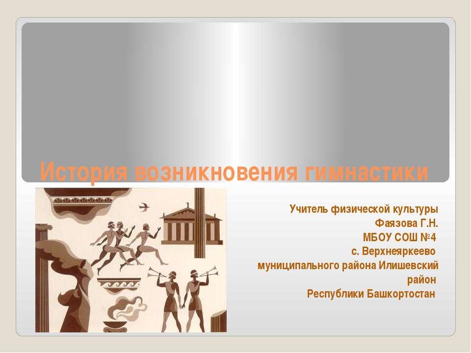 История возникновения гимнастики Учитель физической культуры Фаязова Г.Н. МБО...