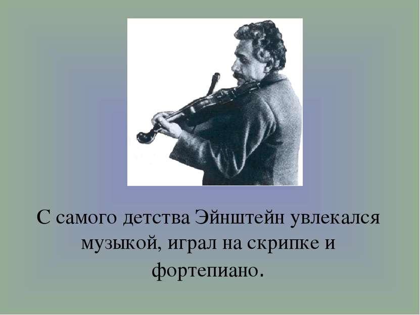 С самого детства Эйнштейн увлекался музыкой, играл на скрипке и фортепиано.