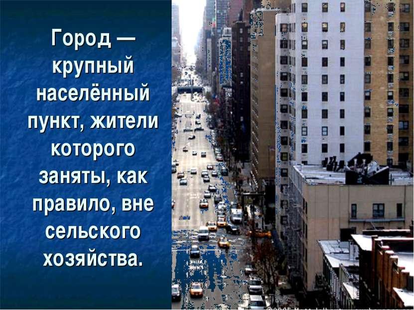 Город— крупный населённый пункт, жители которого заняты, как правило, вне се...