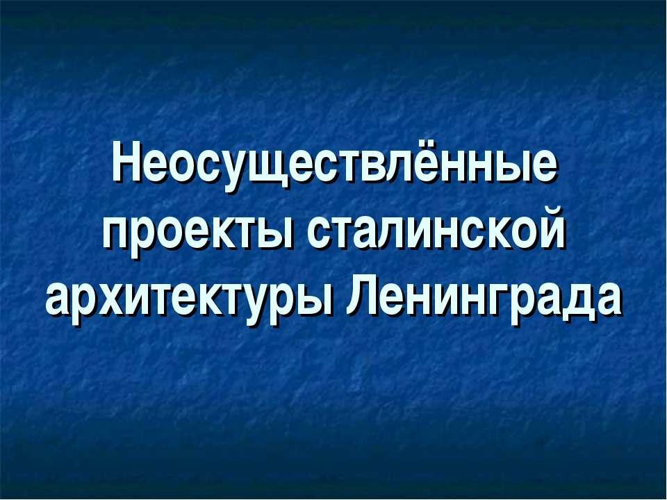 Неосуществлённые проекты сталинской архитектуры Ленинграда