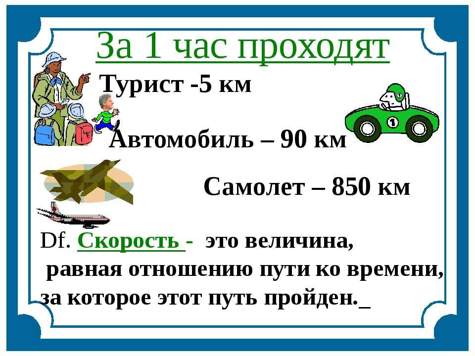 За 1 час проходят Турист -5 км Автомобиль – 90 км Самолет – 850 км Df. Скорос...