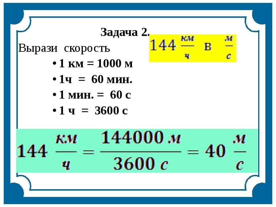 Задача 2. Вырази скорость 1 км = 1000 м 1ч = 60 мин. 1 мин. = 60 с 1 ч = 3600 с