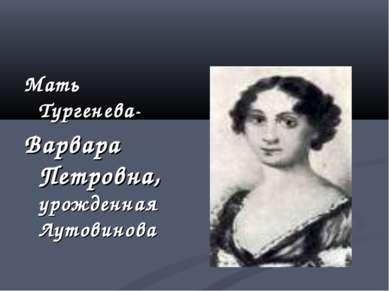 Мать Тургенева- Варвара Петровна, урожденная Лутовинова