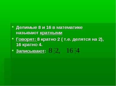 Делимые 8 и 16 в математике называют кратными Говорят: 8 кратно 2 ( т.е. деля...