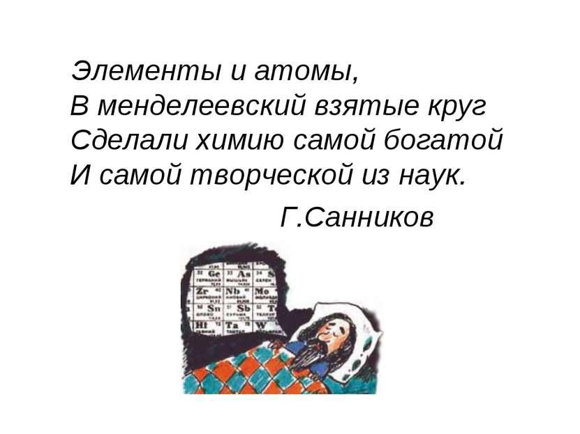 Элементы и атомы, В менделеевский взятые круг Сделали химию самой богатой И с...