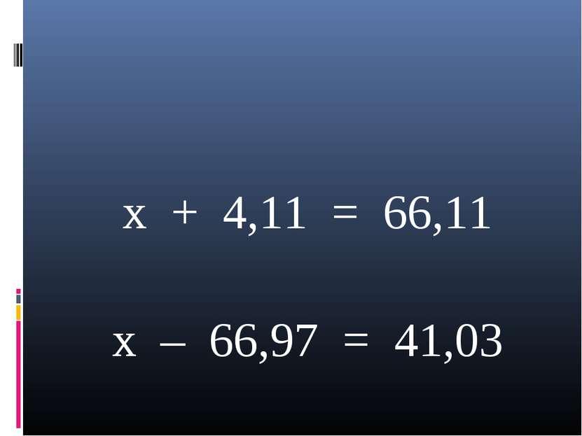 x + 4,11 = 66,11 x – 66,97 = 41,03