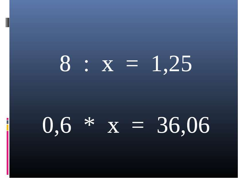 8 : x = 1,25 0,6 * x = 36,06