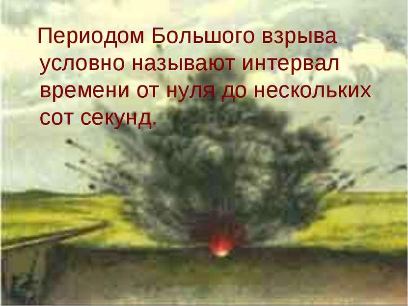 Периодом Большого взрыва условно называют интервал времени от нуля до несколь...