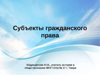 Субъекты гражданского права Абдрашитова Ю.В., учитель истории и обществознани...