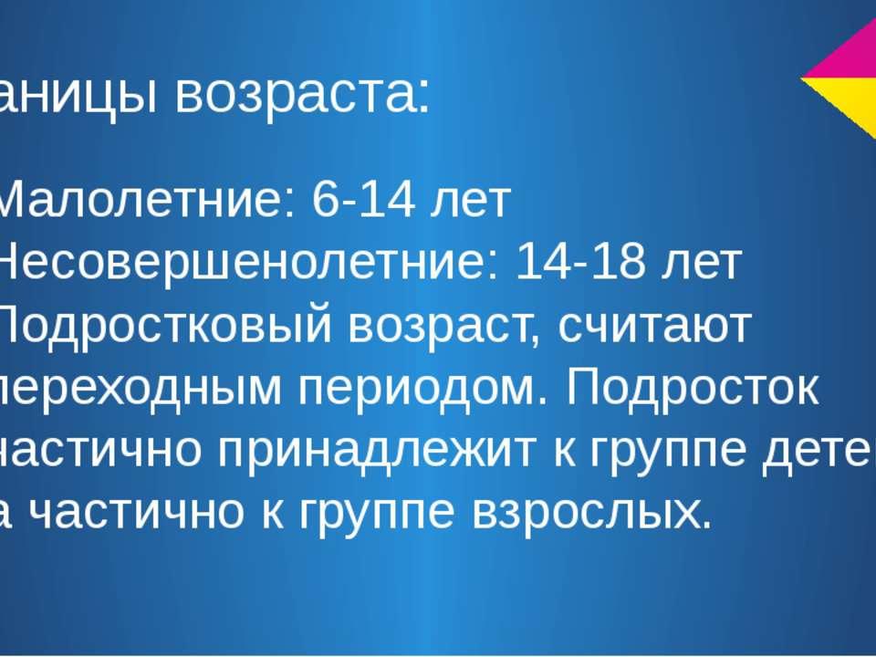 Границы возраста: Малолетние: 6-14 лет Несовершенолетние: 14-18 лет Подростко...