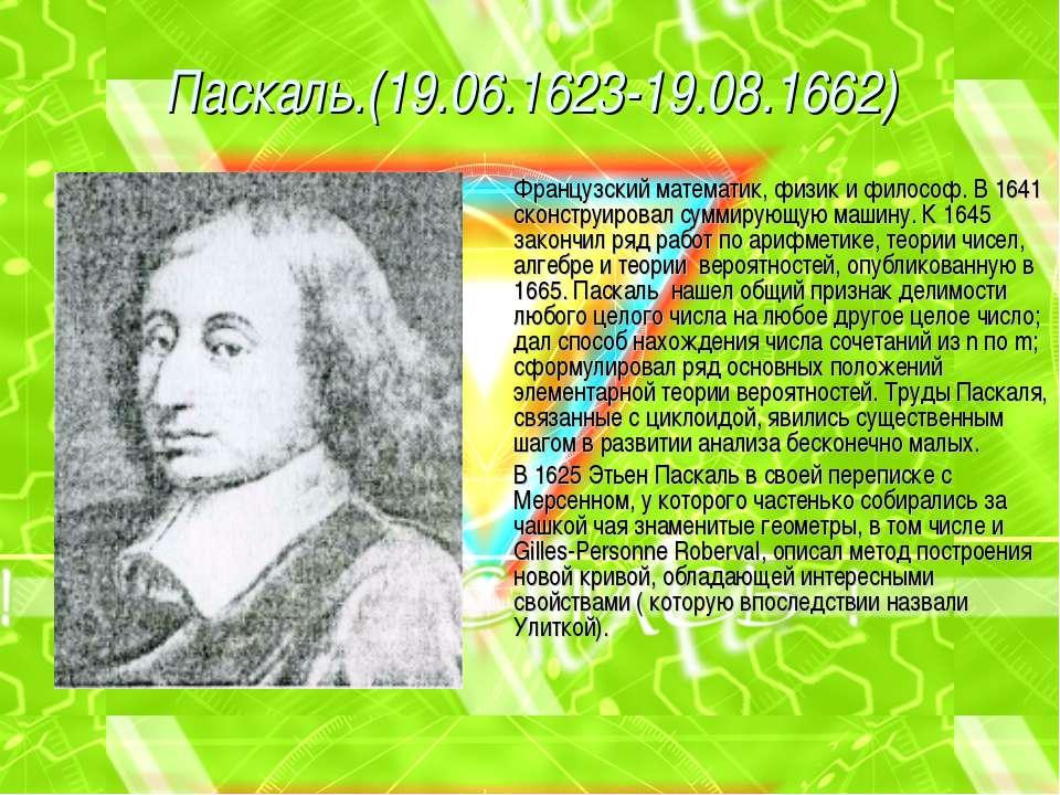 Паскаль.(19.06.1623-19.08.1662) Французский математик, физик и философ. В 164...