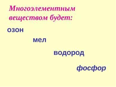 Многоэлементным веществом будет: озон мел водород фосфор