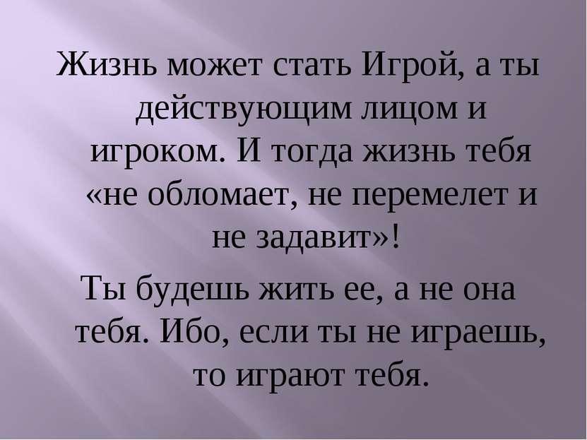 Жизнь может стать Игрой, а ты действующим лицом и игроком. И тогда жизнь тебя...