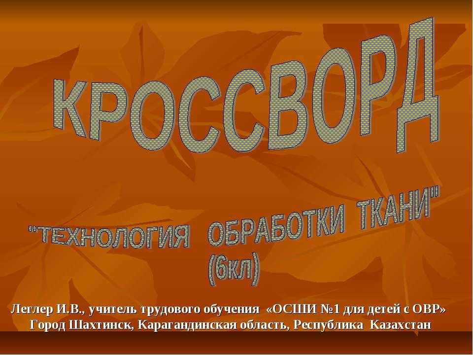 Леглер И.В., учитель трудового обучения «ОСШИ №1 для детей с ОВР» Город Шахти...